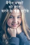 बैचैन बच्चों को शांत करने के 10 तरीके